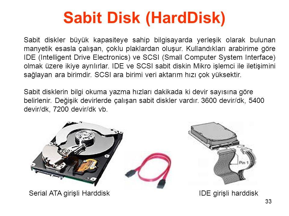 33 Sabit Disk (HardDisk) Sabit diskler büyük kapasiteye sahip bilgisayarda yerleşik olarak bulunan manyetik esasla çalışan, çoklu plaklardan oluşur.