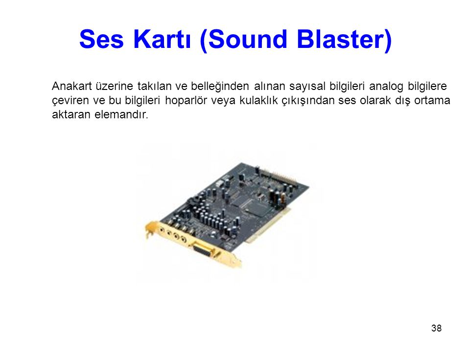 38 Ses Kartı (Sound Blaster) Anakart üzerine takılan ve belleğinden alınan sayısal bilgileri analog bilgilere çeviren ve bu bilgileri hoparlör veya kulaklık çıkışından ses olarak dış ortama aktaran elemandır.