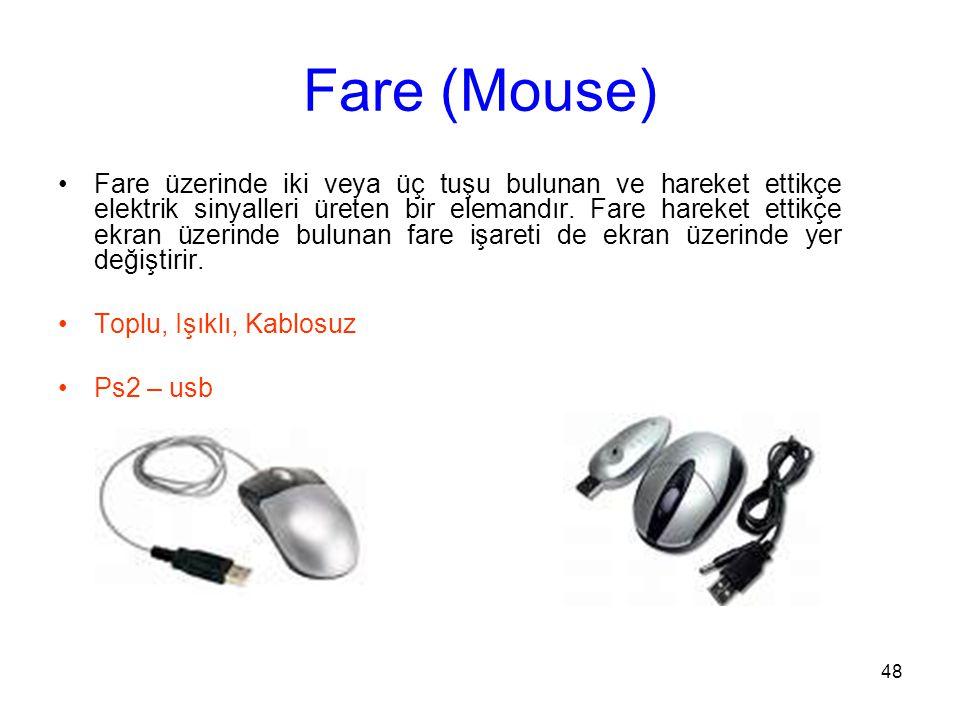 48 Fare (Mouse) Fare üzerinde iki veya üç tuşu bulunan ve hareket ettikçe elektrik sinyalleri üreten bir elemandır.