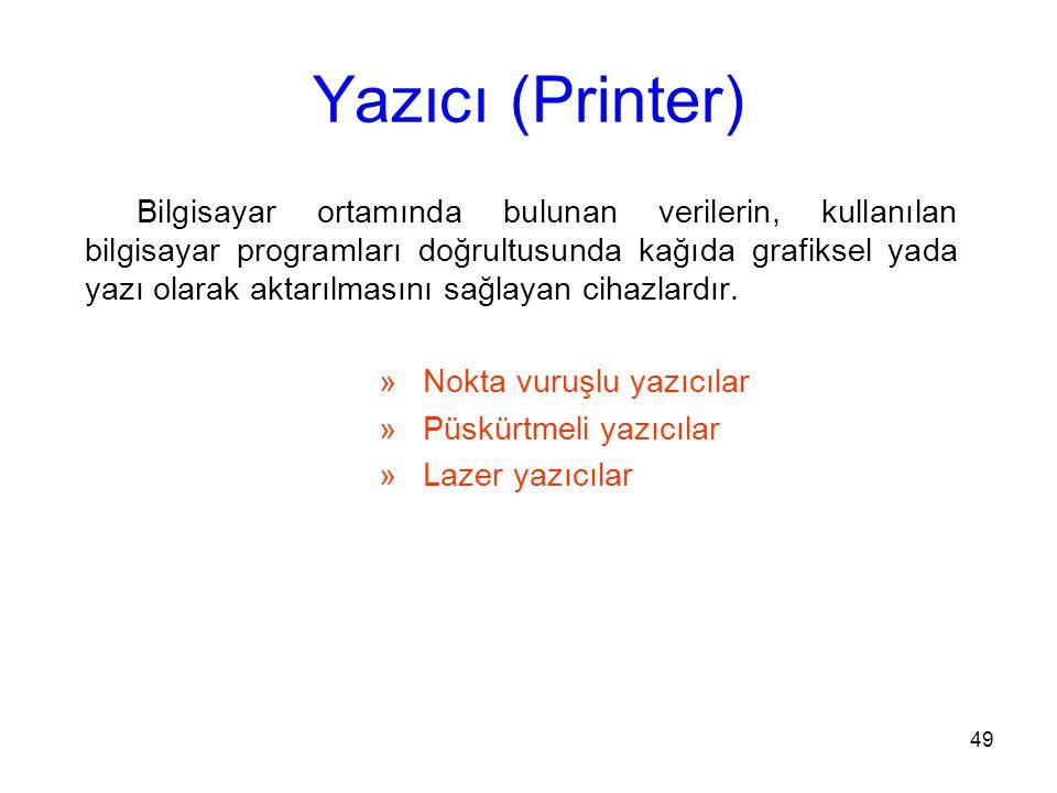 49 Yazıcı (Printer) Bilgisayar ortamında bulunan verilerin, kullanılan bilgisayar programları doğrultusunda kağıda grafiksel yada yazı olarak aktarılmasını sağlayan cihazlardır.