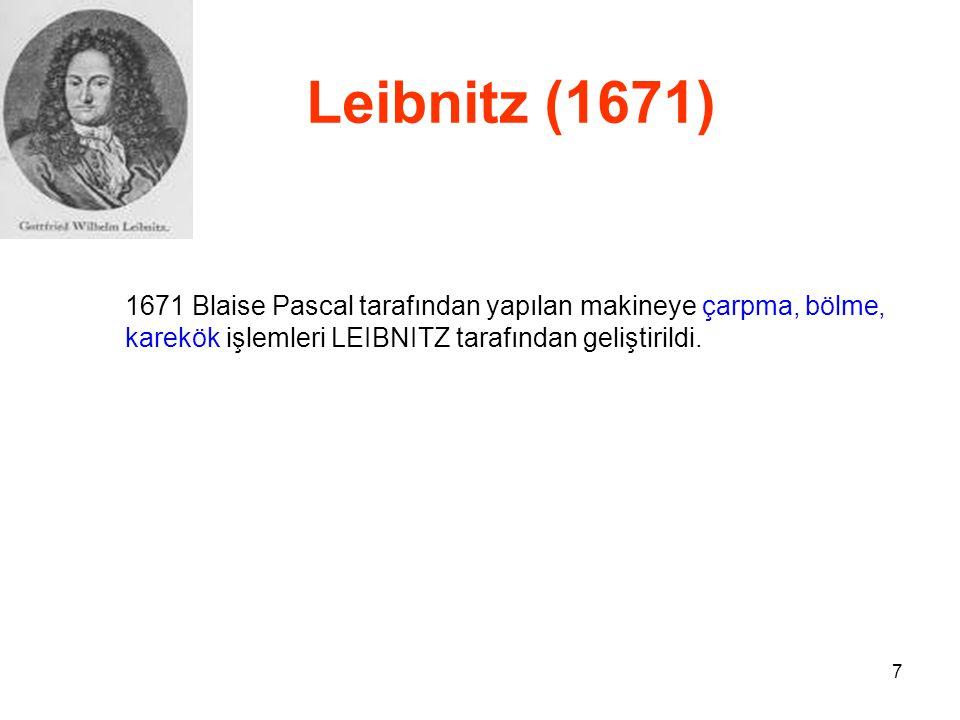 7 Leibnitz (1671) 1671 Blaise Pascal tarafından yapılan makineye çarpma, bölme, karekök işlemleri LEIBNITZ tarafından geliştirildi.