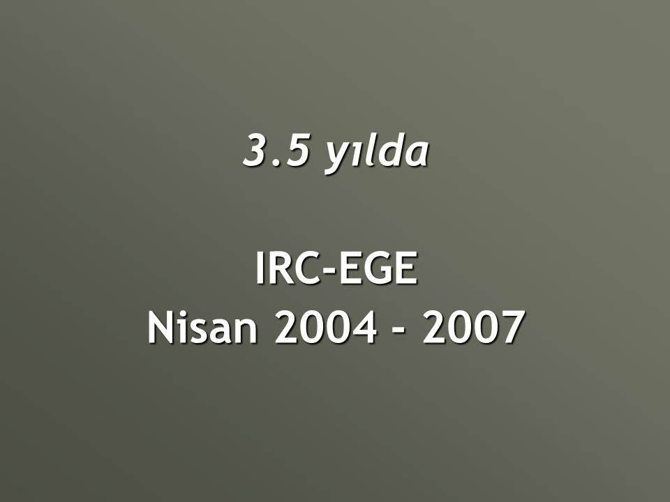 3.5 yılda IRC-EGE Nisan 2004 - 2007