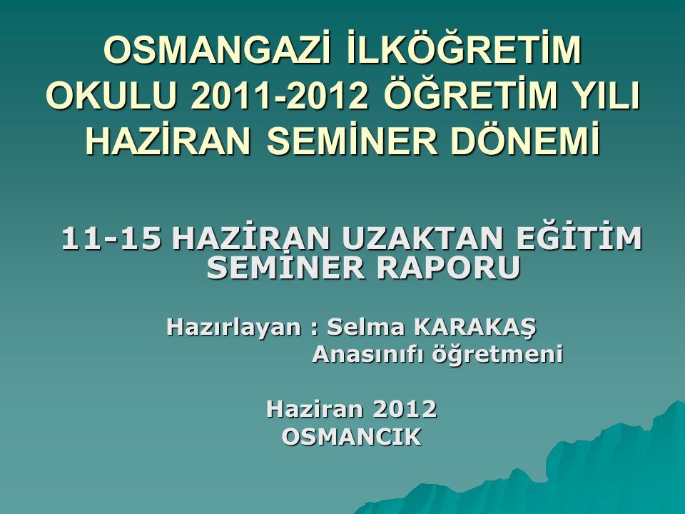 OSMANGAZİ İLKÖĞRETİM OKULU 2011-2012 ÖĞRETİM YILI HAZİRAN SEMİNER DÖNEMİ 11-15 HAZİRAN UZAKTAN EĞİTİM SEMİNER RAPORU Hazırlayan : Selma KARAKAŞ Anasın