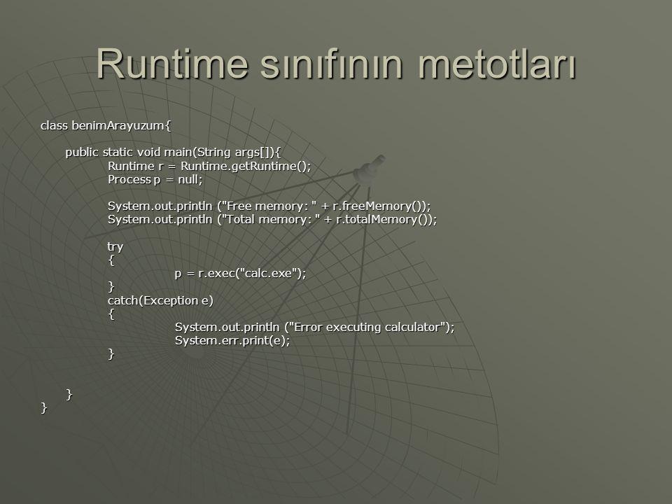 Runtime sınıfının metotları MetotAmaç Exit(int) Programı durdurur ve kodun değerini işletim sistemine gönderir freeMemory() Programın kullanabileceği boş bellek miktarını gönderir getRuntime() Bulunulan çalışma zamanı sistemi örneklendirmesini gönderir gc Çöp Toplayıcıyı Çağırır totalMemory Programın kullanabileceği toplam belleği verir Exec(String) İsmi verilen programı çalıştırır