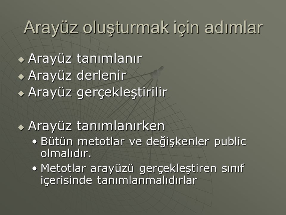 Arayüzler  Arayüz şöyle tanımlanır public interface benimArayuzum { public void ekle(int x, int y); public void hacim(int x, int y, int z); public void hacim(int x, int y, int z);} public interface benimSabitlerim { public static final double price = 1450.00; public static final double price = 1450.00; public static final int counter = 5; public static final int counter = 5;}