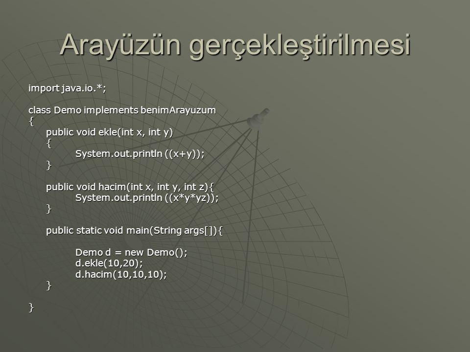 Arayüzün gerçekleştirilmesi import java.io.*; class Demo implements benimArayuzum { public void ekle(int x, int y) { System.out.println ((x+y)); } public void hacim(int x, int y, int z){ System.out.println ((x*y*yz)); } public static void main(String args[]){ Demo d = new Demo(); d.ekle(10,20);d.hacim(10,10,10);}}