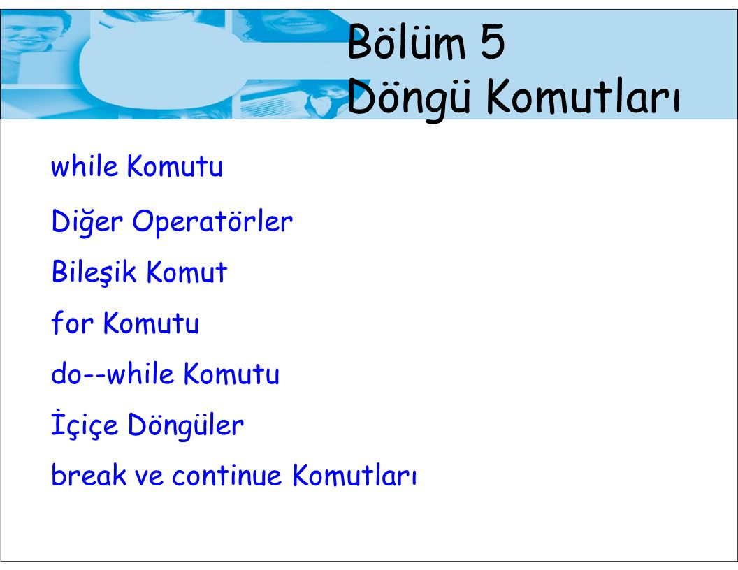 Bölüm 5 Döngü Komutları while Komutu Diğer Operatörler Bileşik Komut for Komutu do--while Komutu İçiçe Döngüler break ve continue Komutları
