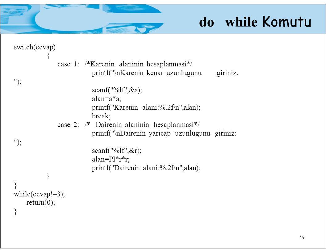19 do while Komutu switch(cevap) { case 1: /*Karenin alaninin hesaplanmasi*/ printf( \nKarenin kenar uzunlugunu giriniz: ); scanf( %lf ,&a); alan=a*a; printf( Karenin alani:%.2f\n ,alan); break; case 2: /* Dairenin alaninin hesaplanmasi*/ printf( \nDairenin yaricap uzunlugunu giriniz: ); scanf( %lf ,&r); alan=PI*r*r; printf( Dairenin alani:%.2f\n ,alan); } while(cevap!=3); return(0); }