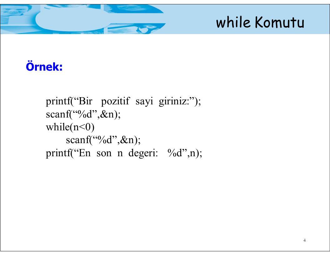 4 while Komutu Örnek: printf( Bir pozitif sayi giriniz: ); scanf( %d ,&n); while(n<0) scanf( %d ,&n); printf( En son n degeri: %d ,n);