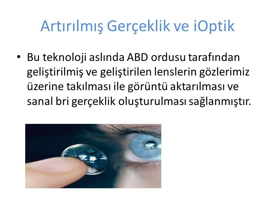 Artırılmış Gerçeklik ve iOptik Bu teknoloji aslında ABD ordusu tarafından geliştirilmiş ve geliştirilen lenslerin gözlerimiz üzerine takılması ile gör