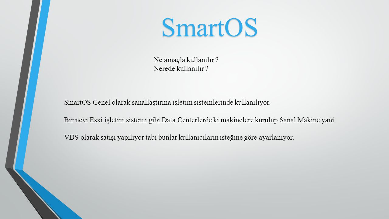 SmartOS SmartOS Genel olarak sanallaştırma işletim sistemlerinde kullanılıyor. Bir nevi Esxi işletim sistemi gibi Data Centerlerde ki makinelere kurul