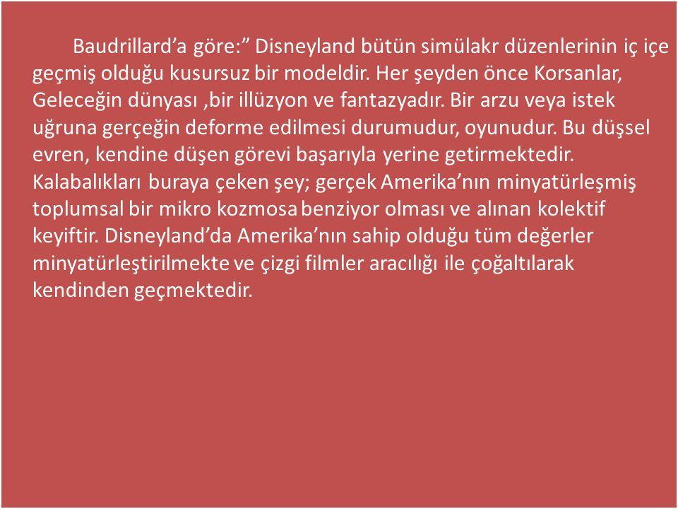 """Baudrillard'a göre:"""" Disneyland bütün simülakr düzenlerinin iç içe geçmiş olduğu kusursuz bir modeldir. Her şeyden önce Korsanlar, Geleceğin dünyası,b"""