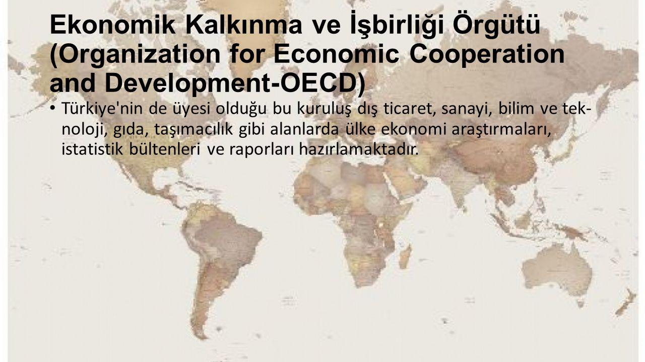 Ekonomik Kalkınma ve İşbirliği Örgütü (Organization for Economic Cooperation and Development-OECD) Türkiye'nin de üyesi olduğu bu kuruluş dış ticaret,