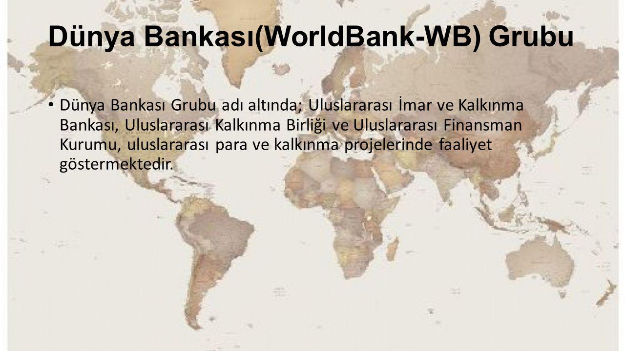 Dünya Bankası(WorldBank-WB) Grubu Dünya Bankası Grubu adı altında; Uluslararası İmar ve Kalkınma Bankası, Uluslararası Kalkınma Birliği ve Uluslararas