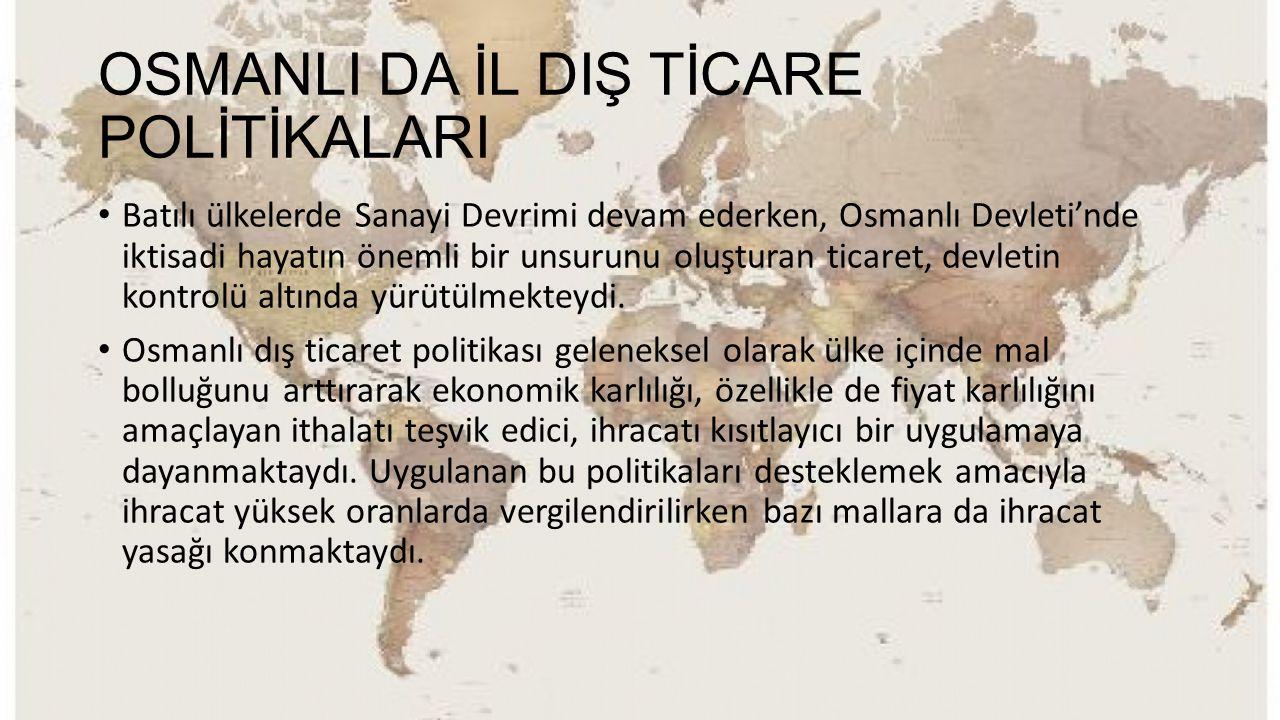 OSMANLI DA İL DIŞ TİCARE POLİTİKALARI Batılı ülkelerde Sanayi Devrimi devam ederken, Osmanlı Devleti'nde iktisadi hayatın önemli bir unsurunu oluştura