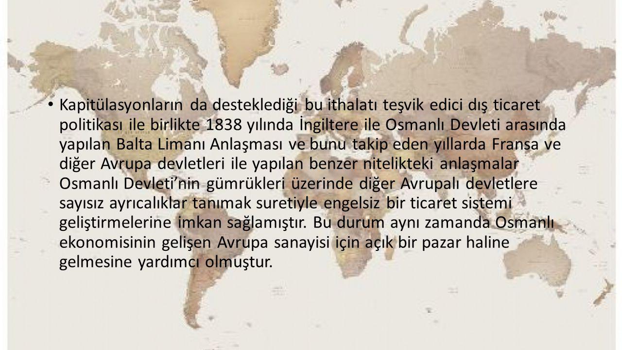 Kapitülasyonların da desteklediği bu ithalatı teşvik edici dış ticaret politikası ile birlikte 1838 yılında İngiltere ile Osmanlı Devleti arasında yap