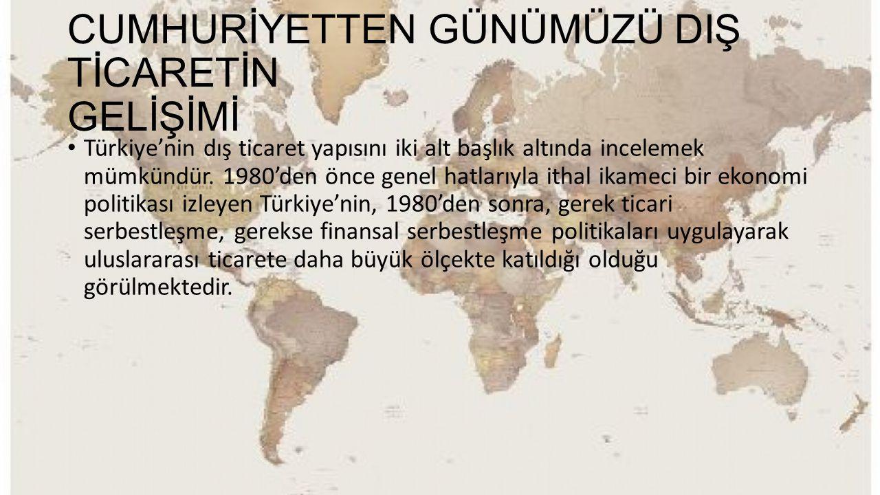 CUMHURİYETTEN GÜNÜMÜZÜ DIŞ TİCARETİN GELİŞİMİ Türkiye'nin dış ticaret yapısını iki alt başlık altında incelemek mümkündür. 1980'den önce genel hatları