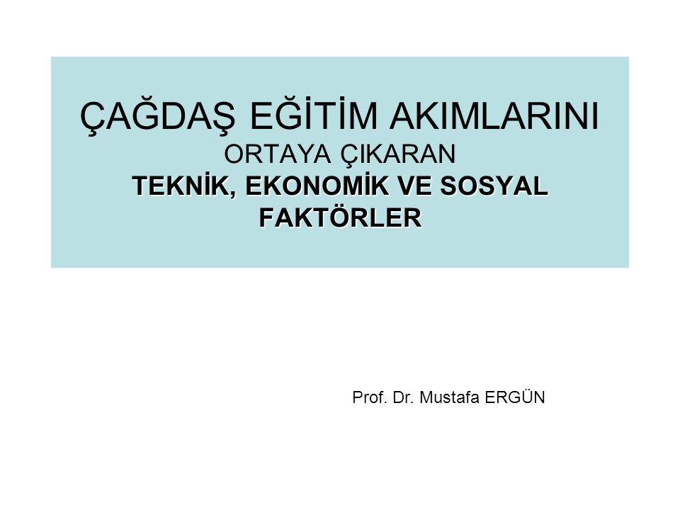 TEKNİK, EKONOMİK VE SOSYAL FAKTÖRLER ÇAĞDAŞ EĞİTİM AKIMLARINI ORTAYA ÇIKARAN TEKNİK, EKONOMİK VE SOSYAL FAKTÖRLER Prof. Dr. Mustafa ERGÜN