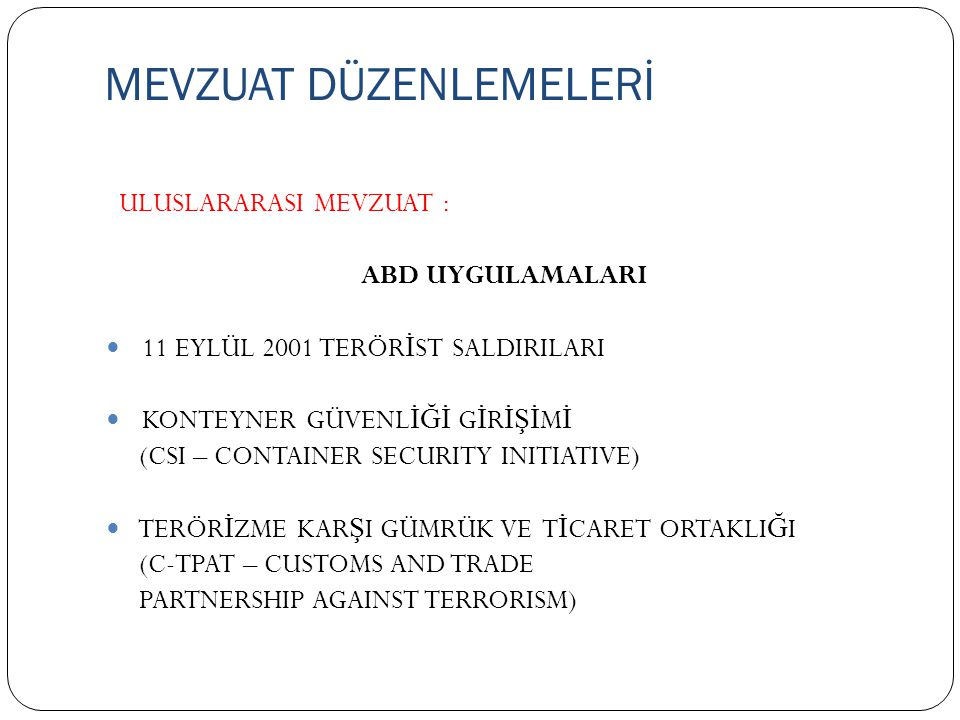 MEVZUAT DÜZENLEMELERİ ULUSLARARASI MEVZUAT : ABD UYGULAMALARI 11 EYLÜL 2001 TERÖR İ ST SALDIRILARI KONTEYNER GÜVENL İĞİ G İ R İŞİ M İ (CSI – CONTAINER SECURITY INITIATIVE) TERÖR İ ZME KAR Ş I GÜMRÜK VE T İ CARET ORTAKLI Ğ I (C-TPAT – CUSTOMS AND TRADE PARTNERSHIP AGAINST TERRORISM)