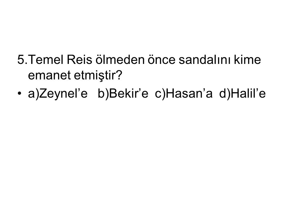 5.Temel Reis ölmeden önce sandalını kime emanet etmiştir? a)Zeynel'e b)Bekir'e c)Hasan'a d)Halil'e