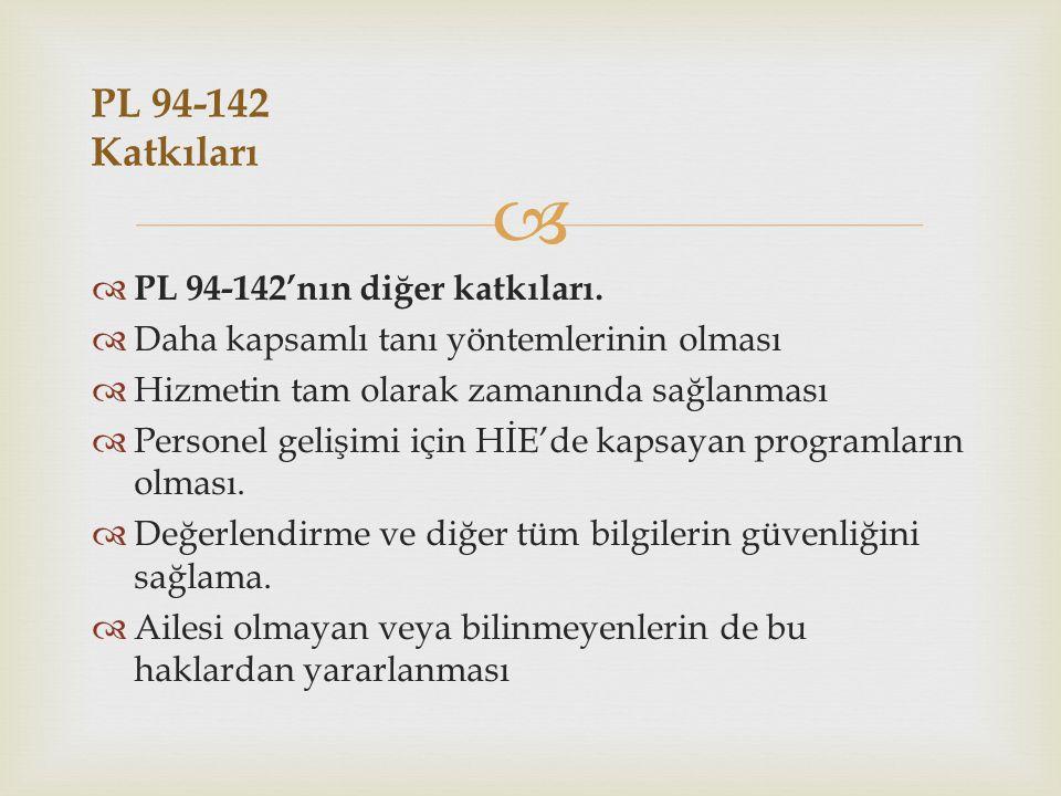   PL 94-142'nın diğer katkıları.  Daha kapsamlı tanı yöntemlerinin olması  Hizmetin tam olarak zamanında sağlanması  Personel gelişimi için HİE'd