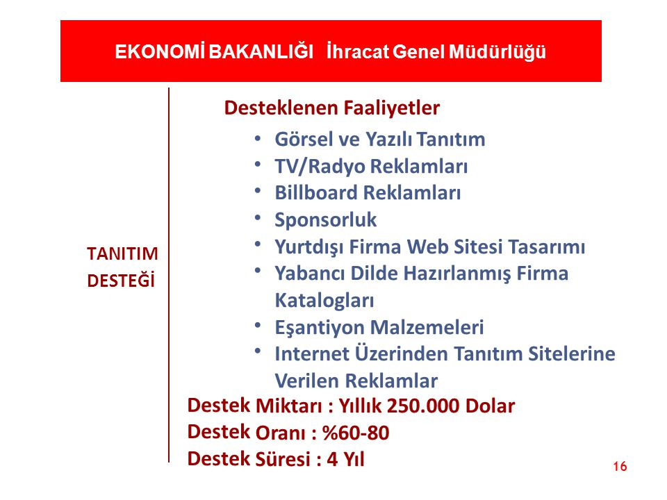16 EKONOMİ BAKANLIĞI İhracat Genel Müdürlüğü TANITIM DESTEĞİ Desteklenen Faaliyetler Görsel ve Yazılı Tanıtım TV/Radyo Reklamları Billboard Reklamları
