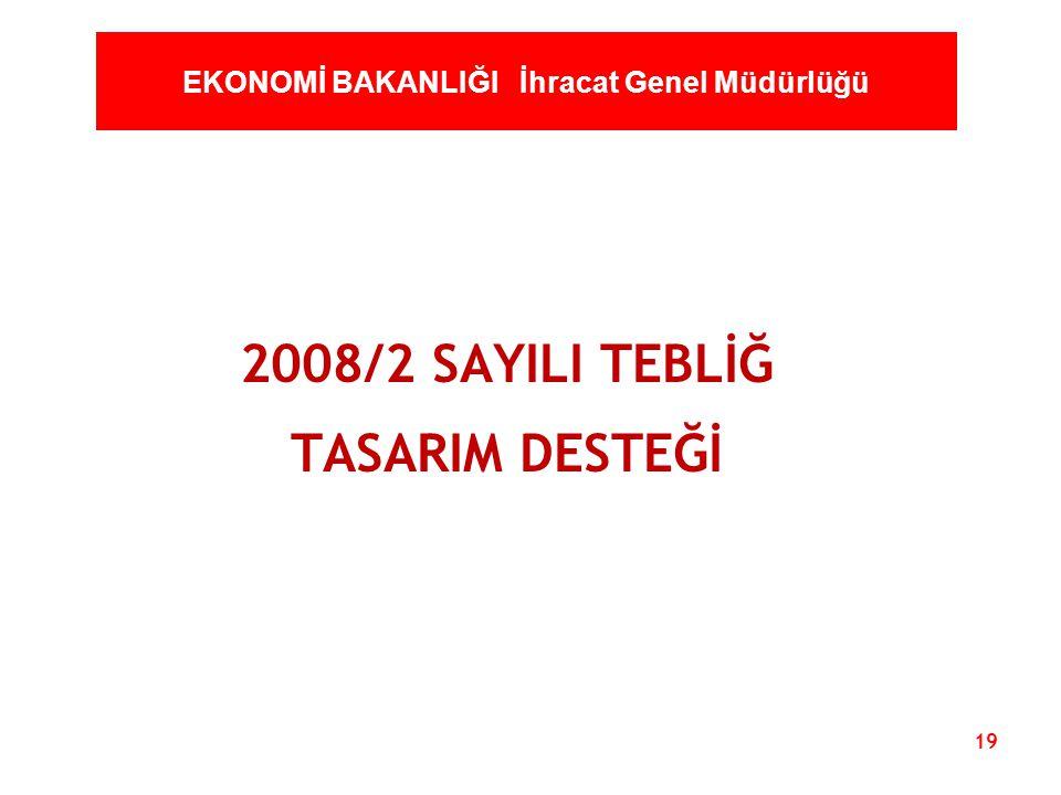 19 EKONOMİ BAKANLIĞI İhracat Genel Müdürlüğü 2008/2 SAYILI TEBLİĞ TASARIM DESTEĞİ
