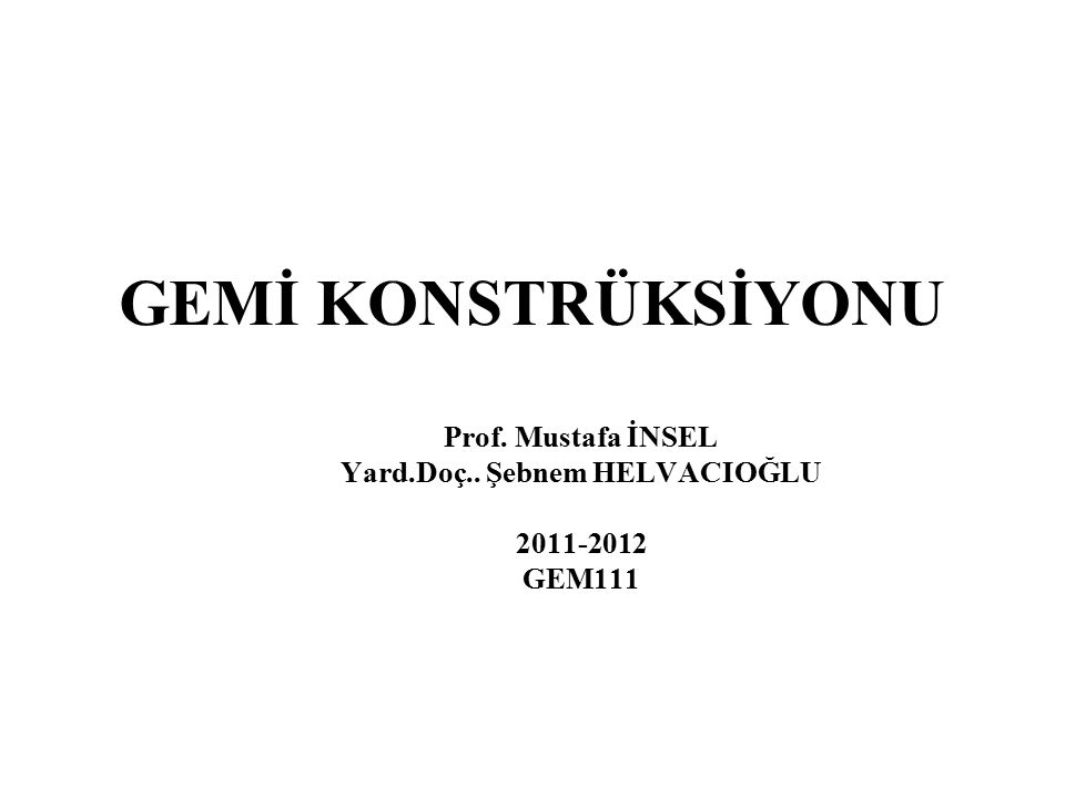 GEMİ KONSTRÜKSİYONU Prof. Mustafa İNSEL Yard.Doç.. Şebnem HELVACIOĞLU 2011-2012 GEM111