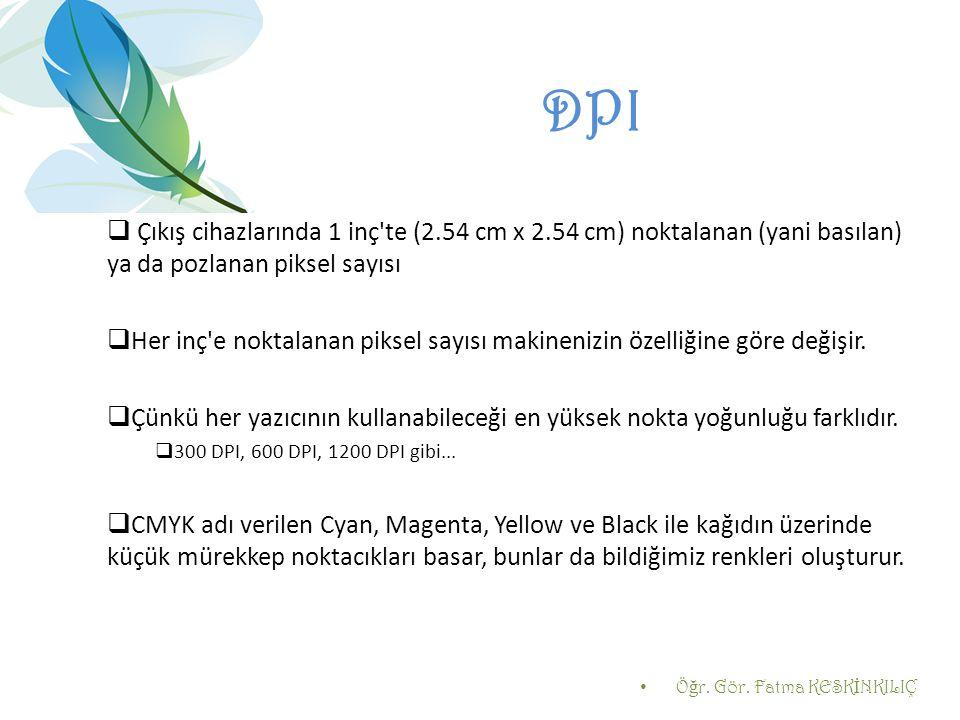 DPI  Çıkış cihazlarında 1 inç'te (2.54 cm x 2.54 cm) noktalanan (yani basılan) ya da pozlanan piksel sayısı  Her inç'e noktalanan piksel sayısı maki
