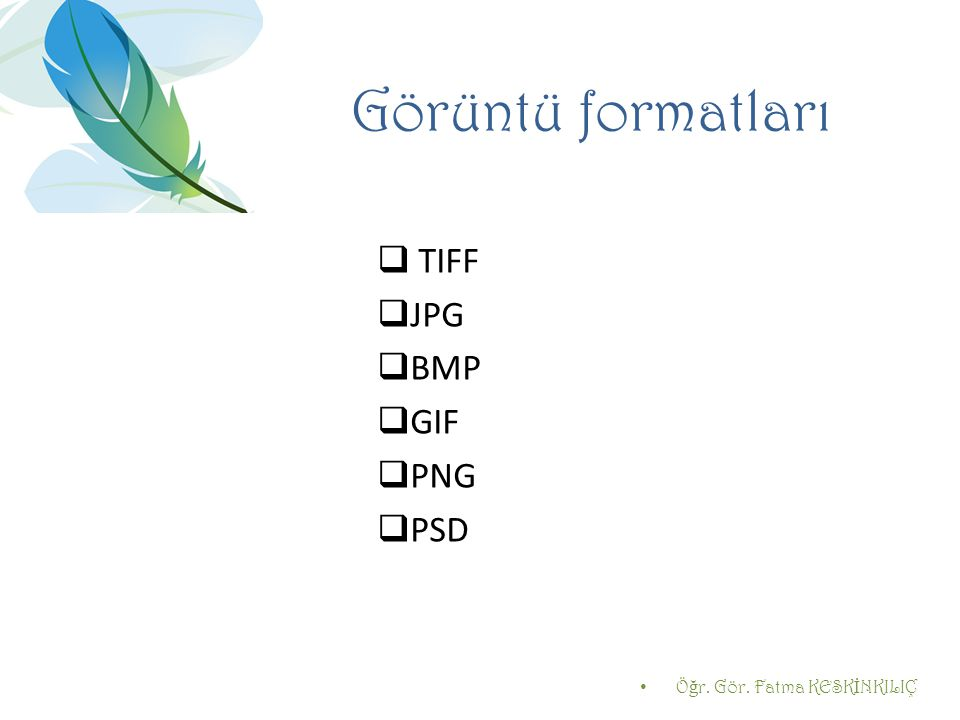 Görüntü formatları  TIFF  JPG  BMP  GIF  PNG  PSD Ö ğ r. Gör. Fatma KESK İ NKILIÇ