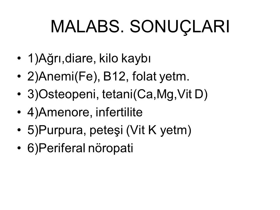 MALABS. SONUÇLARI 1)Ağrı,diare, kilo kaybı 2)Anemi(Fe), B12, folat yetm. 3)Osteopeni, tetani(Ca,Mg,Vit D) 4)Amenore, infertilite 5)Purpura, peteşi (Vi