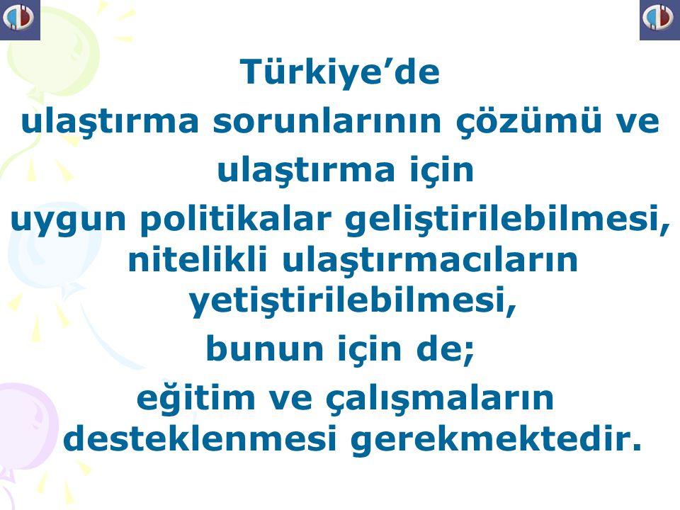 Türkiye'de ulaştırma sorunlarının çözümü ve ulaştırma için uygun politikalar geliştirilebilmesi, nitelikli ulaştırmacıların yetiştirilebilmesi, bunun