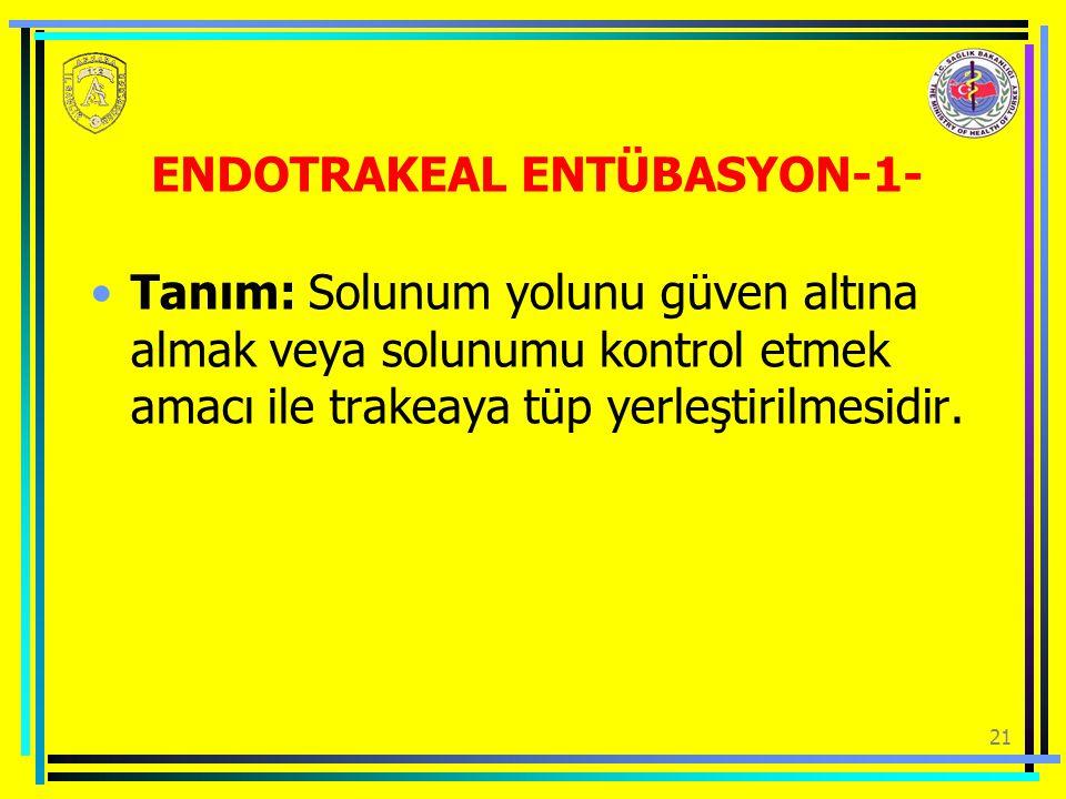 21 ENDOTRAKEAL ENTÜBASYON-1- Tanım: Solunum yolunu güven altına almak veya solunumu kontrol etmek amacı ile trakeaya tüp yerleştirilmesidir.