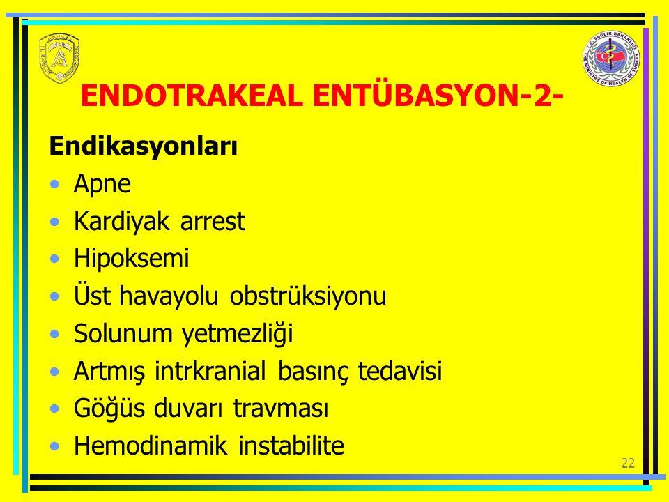 22 ENDOTRAKEAL ENTÜBASYON-2- Endikasyonları Apne Kardiyak arrest Hipoksemi Üst havayolu obstrüksiyonu Solunum yetmezliği Artmış intrkranial basınç tedavisi Göğüs duvarı travması Hemodinamik instabilite