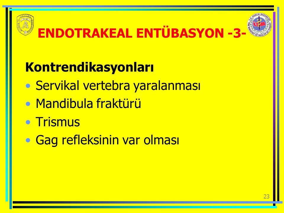23 ENDOTRAKEAL ENTÜBASYON -3- Kontrendikasyonları Servikal vertebra yaralanması Mandibula fraktürü Trismus Gag refleksinin var olması