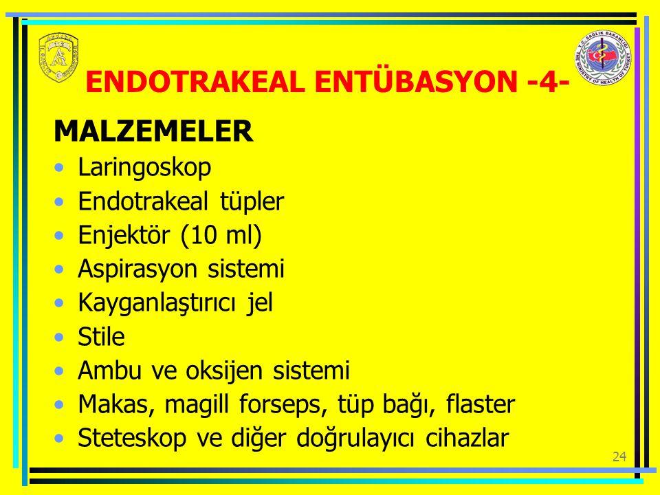 24 ENDOTRAKEAL ENTÜBASYON -4- MALZEMELER Laringoskop Endotrakeal tüpler Enjektör (10 ml) Aspirasyon sistemi Kayganlaştırıcı jel Stile Ambu ve oksijen sistemi Makas, magill forseps, tüp bağı, flaster Steteskop ve diğer doğrulayıcı cihazlar