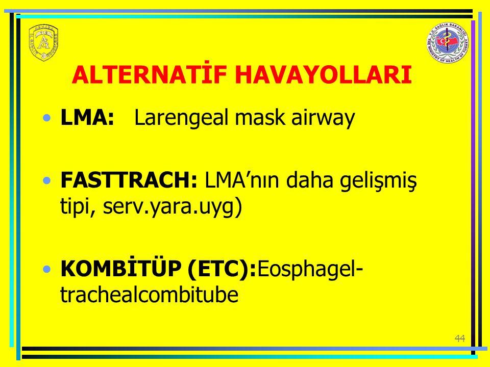 44 ALTERNATİF HAVAYOLLARI LMA: Larengeal mask airway FASTTRACH: LMA'nın daha gelişmiş tipi, serv.yara.uyg) KOMBİTÜP (ETC):Eosphagel- trachealcombitube