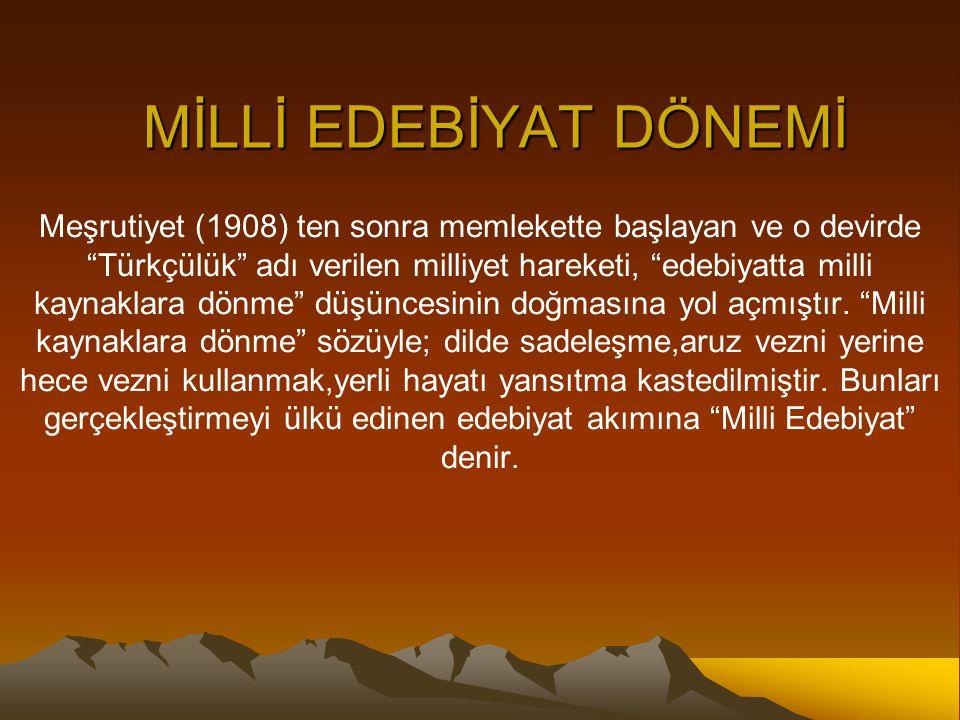 MİLLİ EDEBİYAT DÖNEMİ Meşrutiyet (1908) ten sonra memlekette başlayan ve o devirde Türkçülük adı verilen milliyet hareketi, edebiyatta milli kaynaklara dönme düşüncesinin doğmasına yol açmıştır.