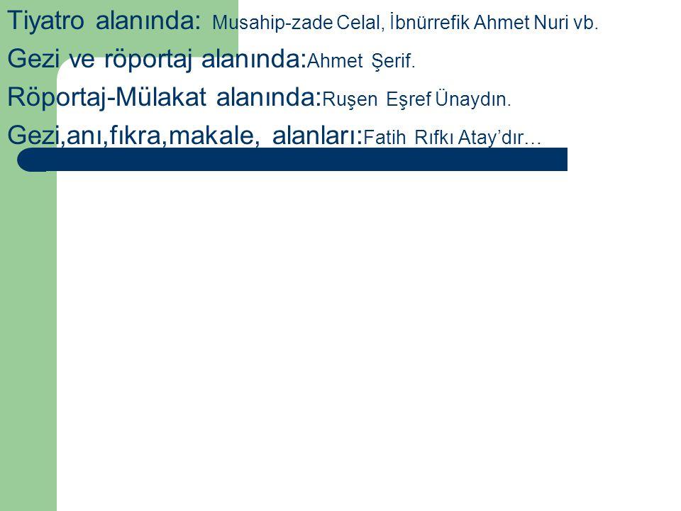 Tiyatro alanında: Musahip-zade Celal, İbnürrefik Ahmet Nuri vb. Gezi ve röportaj alanında: Ahmet Şerif. Röportaj-Mülakat alanında: Ruşen Eşref Ünaydın
