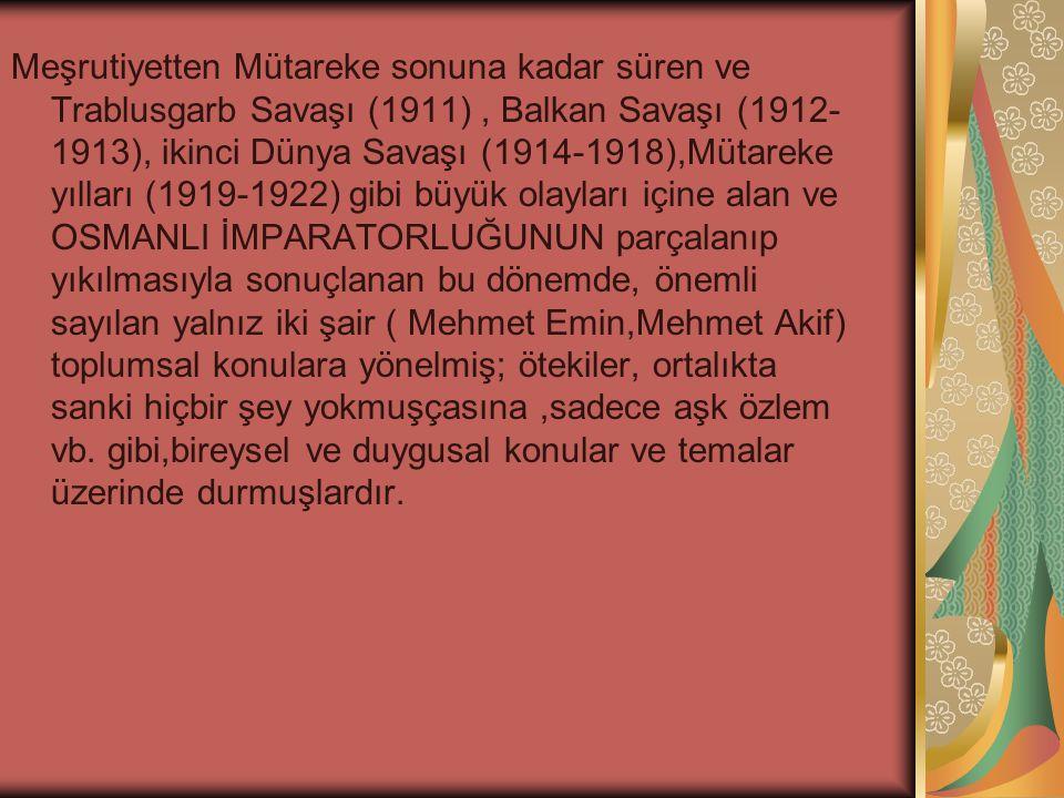 Meşrutiyetten Mütareke sonuna kadar süren ve Trablusgarb Savaşı (1911), Balkan Savaşı (1912- 1913), ikinci Dünya Savaşı (1914-1918),Mütareke yılları (1919-1922) gibi büyük olayları içine alan ve OSMANLI İMPARATORLUĞUNUN parçalanıp yıkılmasıyla sonuçlanan bu dönemde, önemli sayılan yalnız iki şair ( Mehmet Emin,Mehmet Akif) toplumsal konulara yönelmiş; ötekiler, ortalıkta sanki hiçbir şey yokmuşçasına,sadece aşk özlem vb.