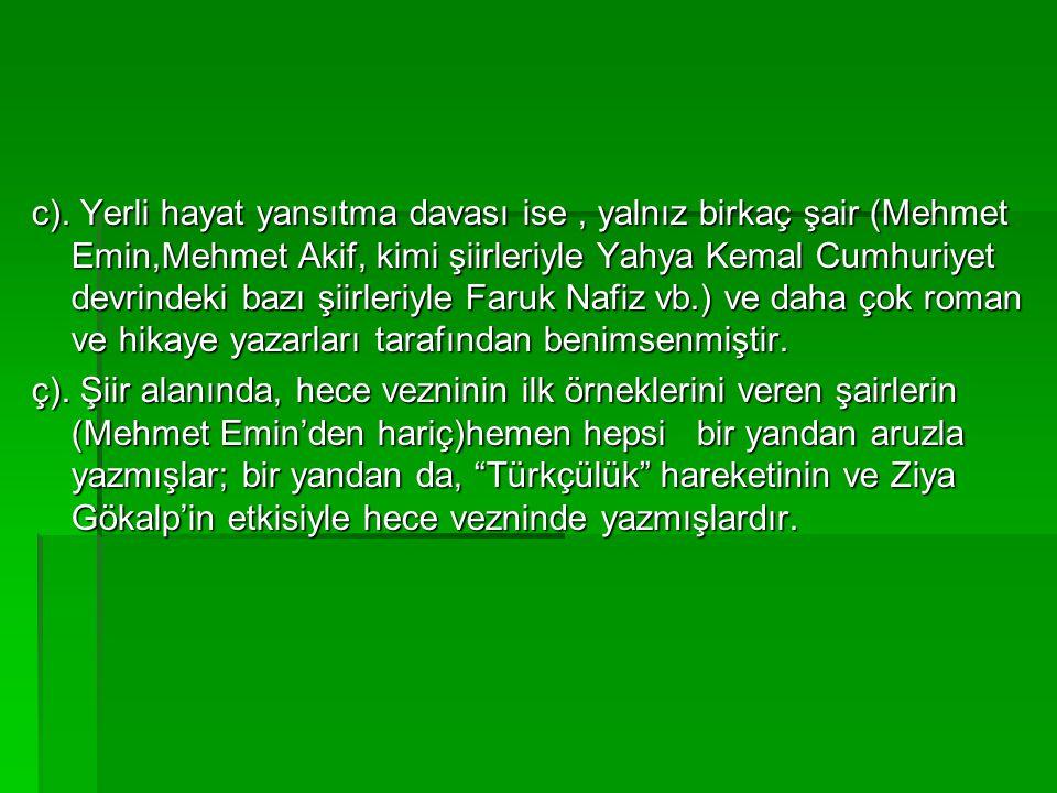 c). Yerli hayat yansıtma davası ise, yalnız birkaç şair (Mehmet Emin,Mehmet Akif, kimi şiirleriyle Yahya Kemal Cumhuriyet devrindeki bazı şiirleriyle