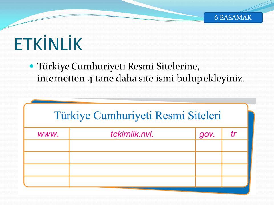 Türkiye Cumhuriyeti Resmi Sitelerine, internetten 4 tane daha site ismi bulup ekleyiniz. ETKİNLİK 6.BASAMAK