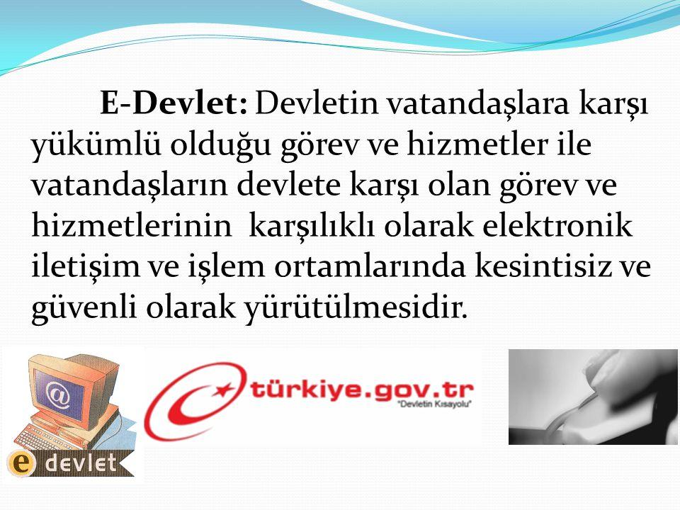E-Devlet: Devletin vatandaşlara karşı yükümlü olduğu görev ve hizmetler ile vatandaşların devlete karşı olan görev ve hizmetlerinin karşılıklı olarak