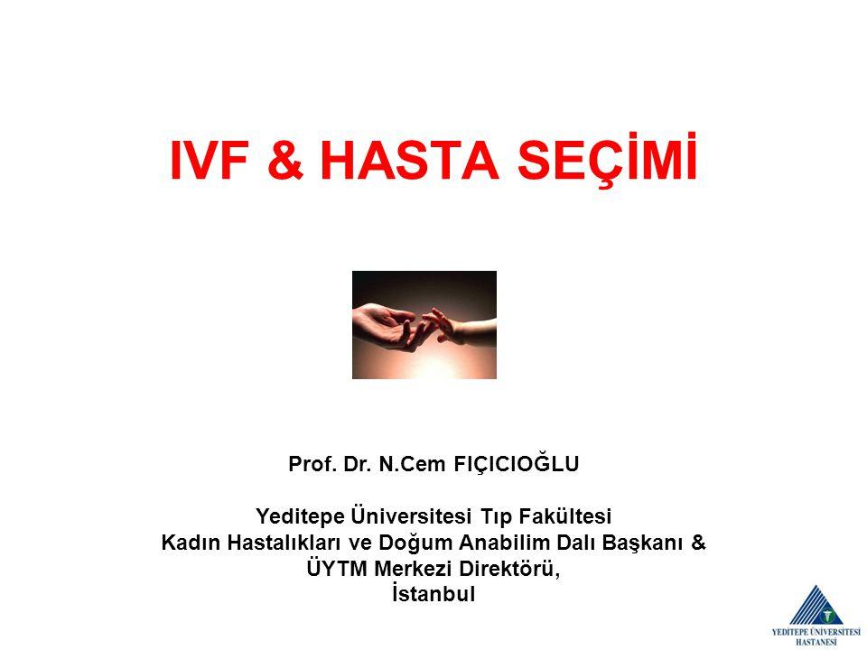 IVF & HASTA SEÇİMİ Prof. Dr. N.Cem FIÇICIOĞLU Yeditepe Üniversitesi Tıp Fakültesi Kadın Hastalıkları ve Doğum Anabilim Dalı Başkanı & ÜYTM Merkezi Dir