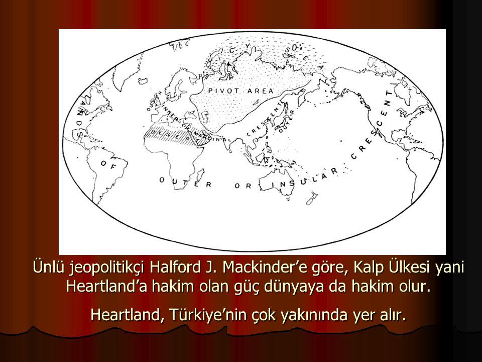 Ünlü jeopolitikçi Halford J. Mackinder'e göre, Kalp Ülkesi yani Heartland'a hakim olan güç dünyaya da hakim olur. Heartland, Türkiye'nin çok yakınında