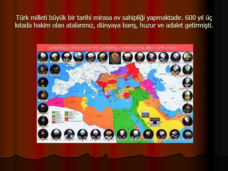 Türk milleti büyük bir tarihi mirasa ev sahipliği yapmaktadır. 600 yıl üç kıtada hakim olan atalarımız, dünyaya barış, huzur ve adalet getirmişti.
