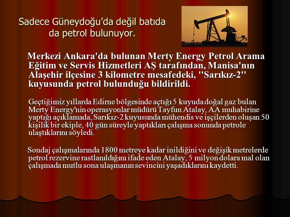 Sadece Güneydoğu'da değil batıda da petrol bulunuyor. Merkezi Ankara'da bulunan Merty Energy Petrol Arama Eğitim ve Servis Hizmetleri AŞ tarafından, M