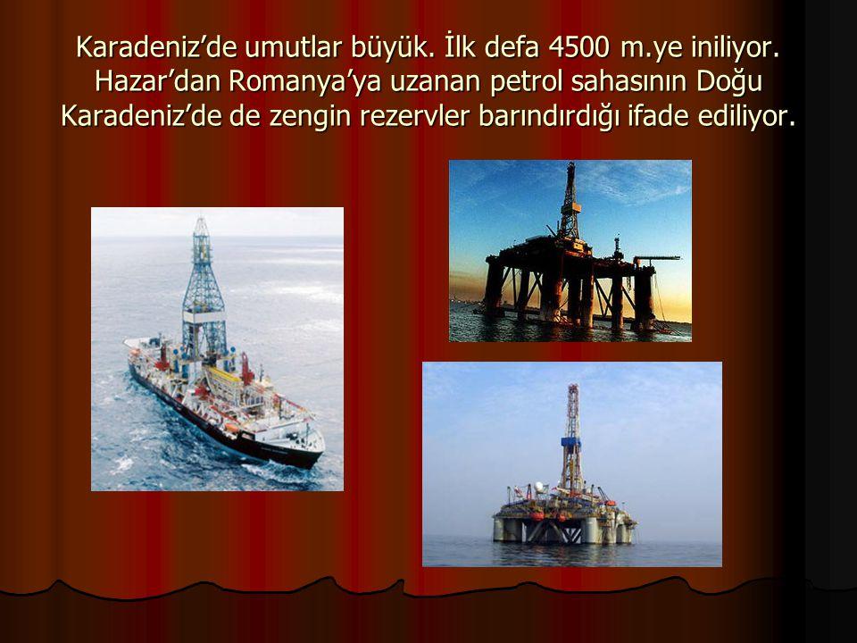 Karadeniz'de umutlar büyük. İlk defa 4500 m.ye iniliyor. Hazar'dan Romanya'ya uzanan petrol sahasının Doğu Karadeniz'de de zengin rezervler barındırdı