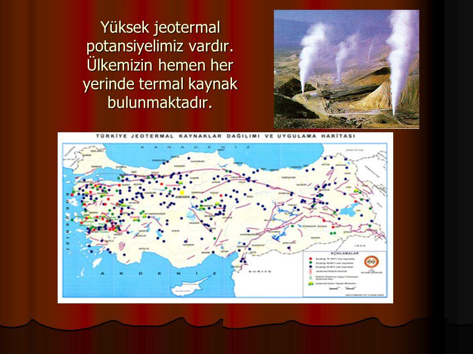 Yüksek jeotermal potansiyelimiz vardır. Ülkemizin hemen her yerinde termal kaynak bulunmaktadır.