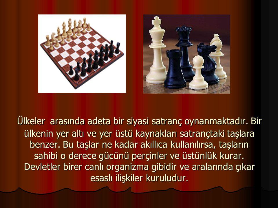 Ülkeler arasında adeta bir siyasi satranç oynanmaktadır. Bir ülkenin yer altı ve yer üstü kaynakları satrançtaki taşlara benzer. Bu taşlar ne kadar ak